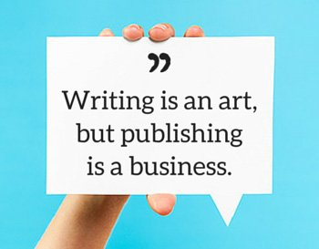 Writing is an art, but publishing is a business.